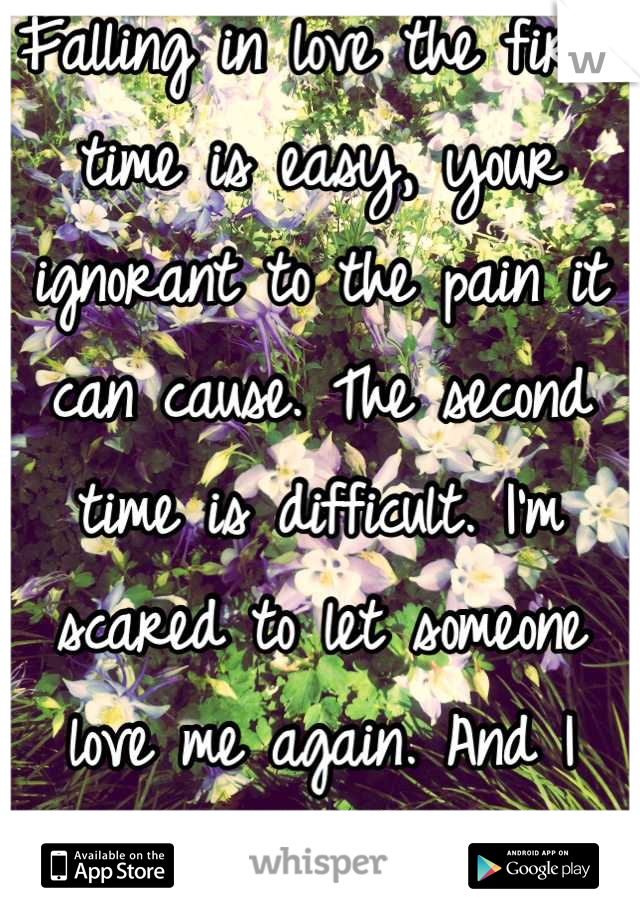 Falling in love the first time is easy, your ignorant to the pain it can cause. The second time is difficult. I'm scared to let someone love me again. And I them.
