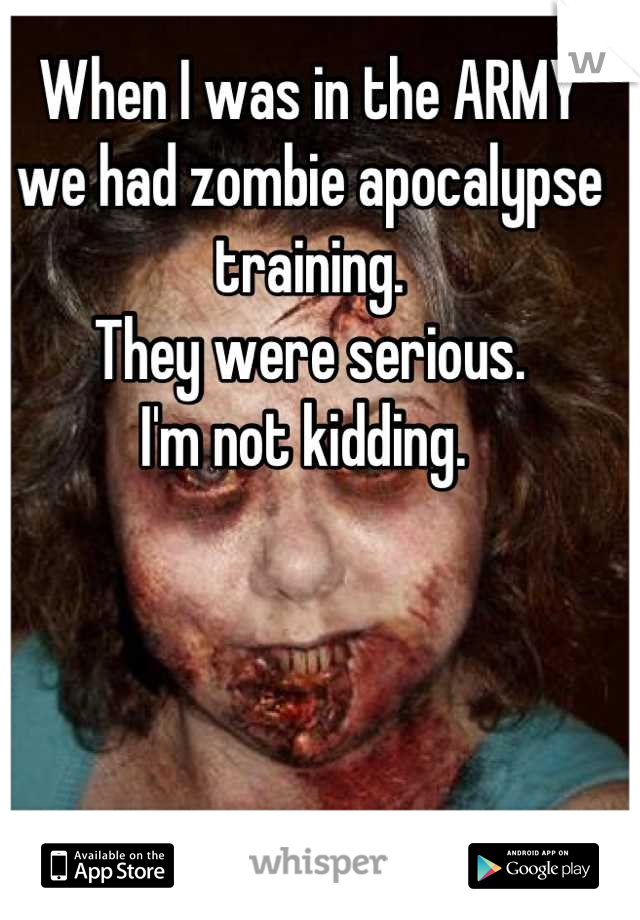 When I was in the ARMY we had zombie apocalypse training.  They were serious.  I'm not kidding.