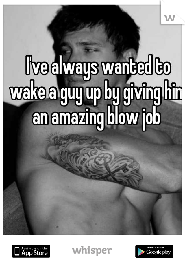 I've always wanted to wake a guy up by giving him an amazing blow job