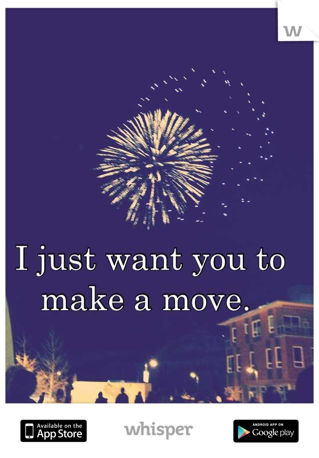 I just want you to make a move.