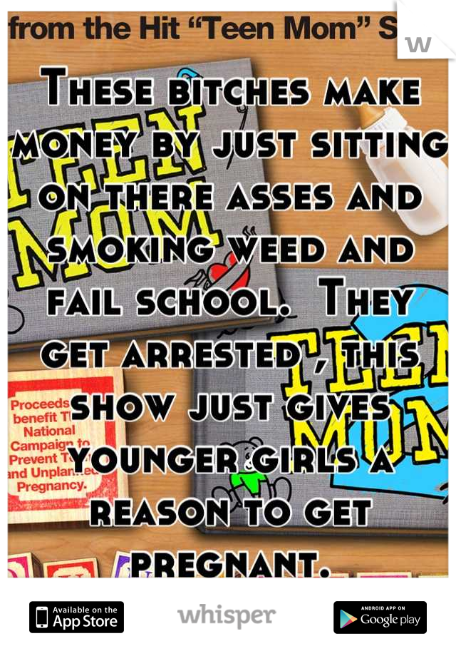 These bitches make money by just sitting on there asses and smoking weed and fail school.  They get arrested , this show just gives younger girls a reason to get pregnant.