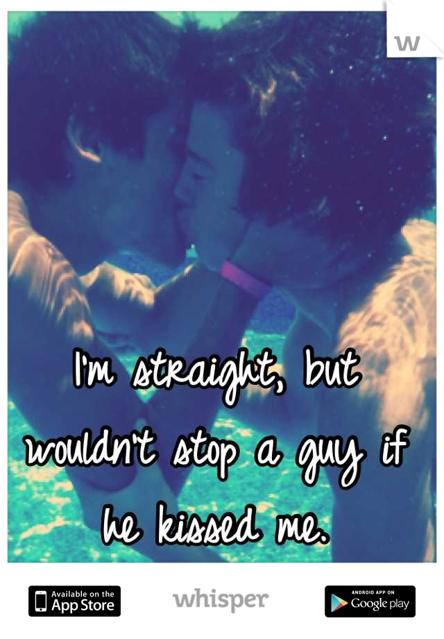 I'm straight, but wouldn't stop a guy if he kissed me.