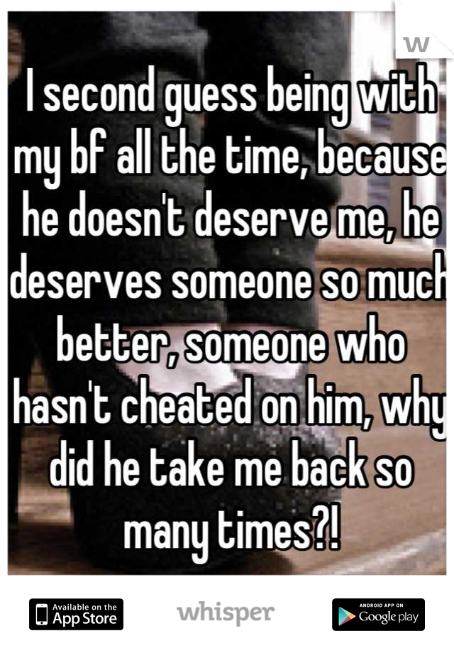 I second guess being with my bf all the time, because he doesn't deserve me, he deserves someone so much better, someone who hasn't cheated on him, why did he take me back so many times?!
