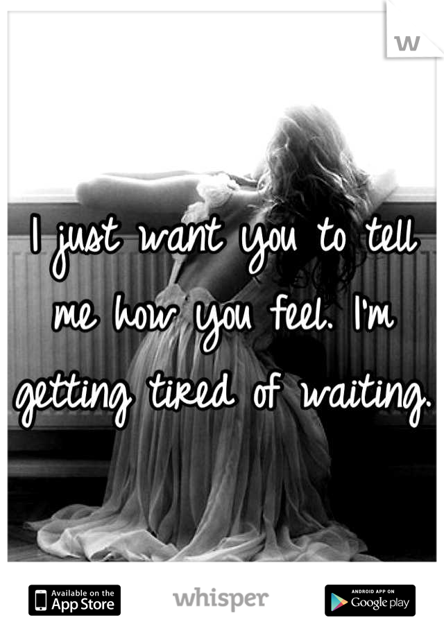 I just want you to tell me how you feel. I'm getting tired of waiting.