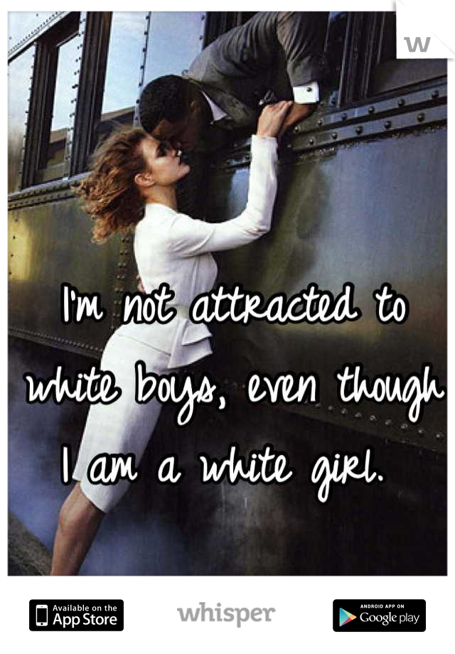I'm not attracted to white boys, even though I am a white girl.