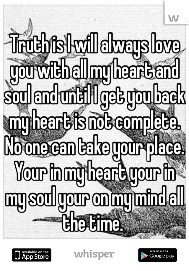 Truth is I will always love you with all my heart and soul and until I get you back my heart is not complete. No one can take your place. Your in my heart your in my soul your on my mind all the time.