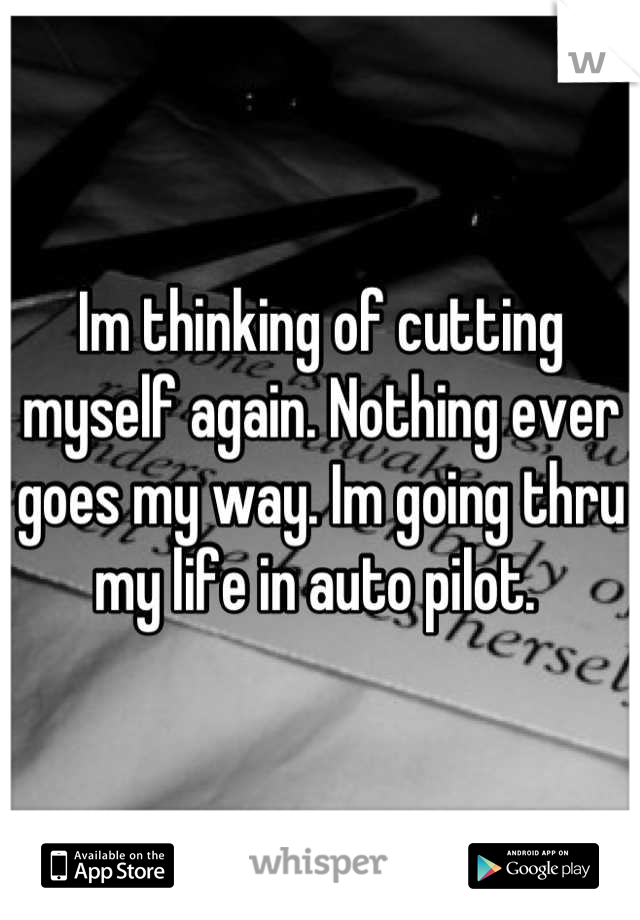 Im thinking of cutting myself again. Nothing ever goes my way. Im going thru my life in auto pilot.