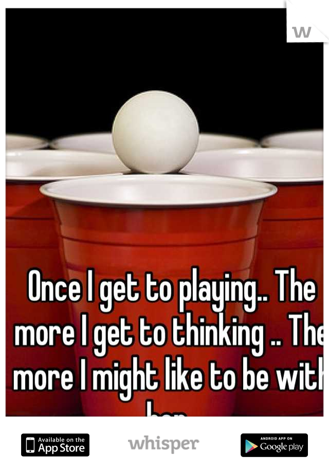 Once I get to playing.. The more I get to thinking .. The more I might like to be with her..