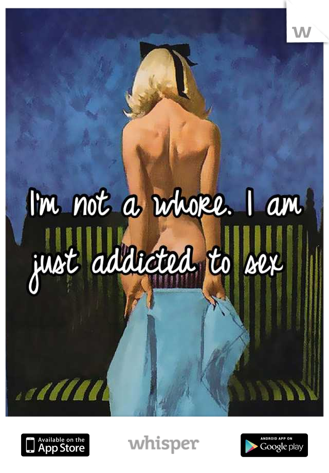I'm not a whore. I am just addicted to sex