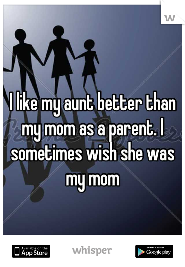 I like my aunt better than my mom as a parent. I sometimes wish she was my mom