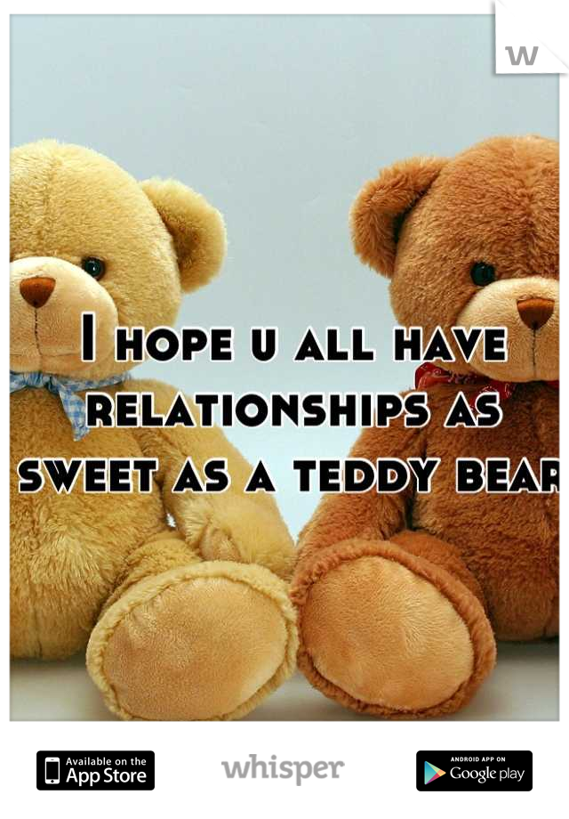 I hope u all have relationships as sweet as a teddy bear