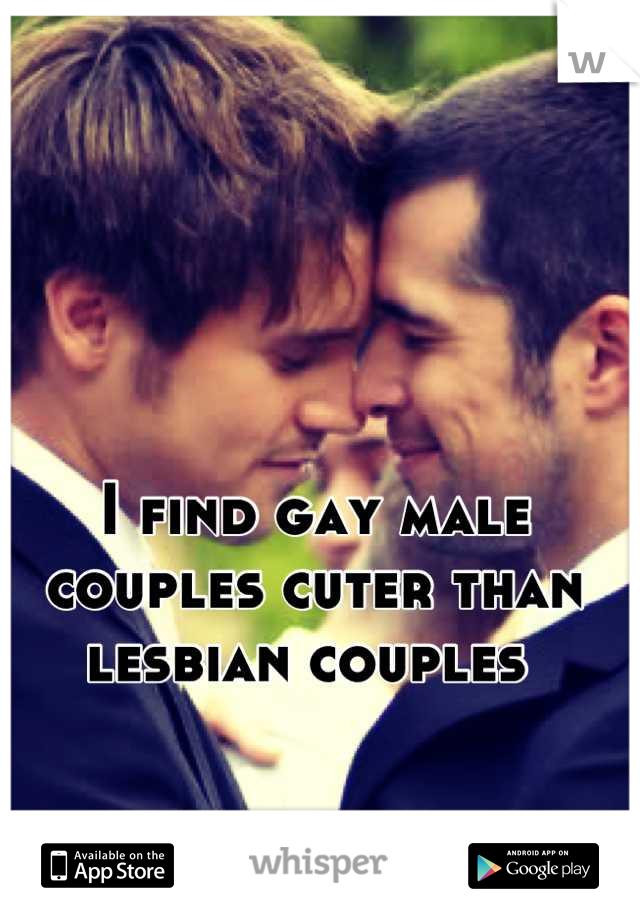 I find gay male couples cuter than lesbian couples