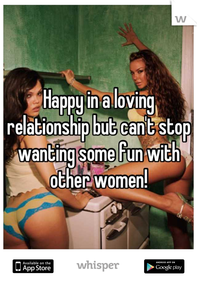 Happy in a loving relationship but can't stop wanting some fun with other women!