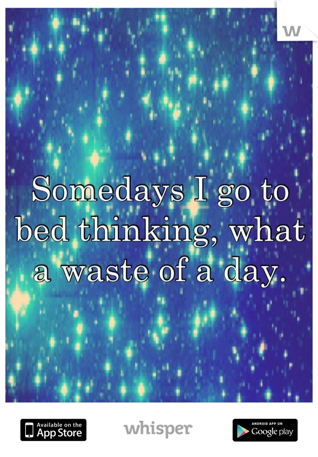Somedays I go to bed thinking, what a waste of a day.
