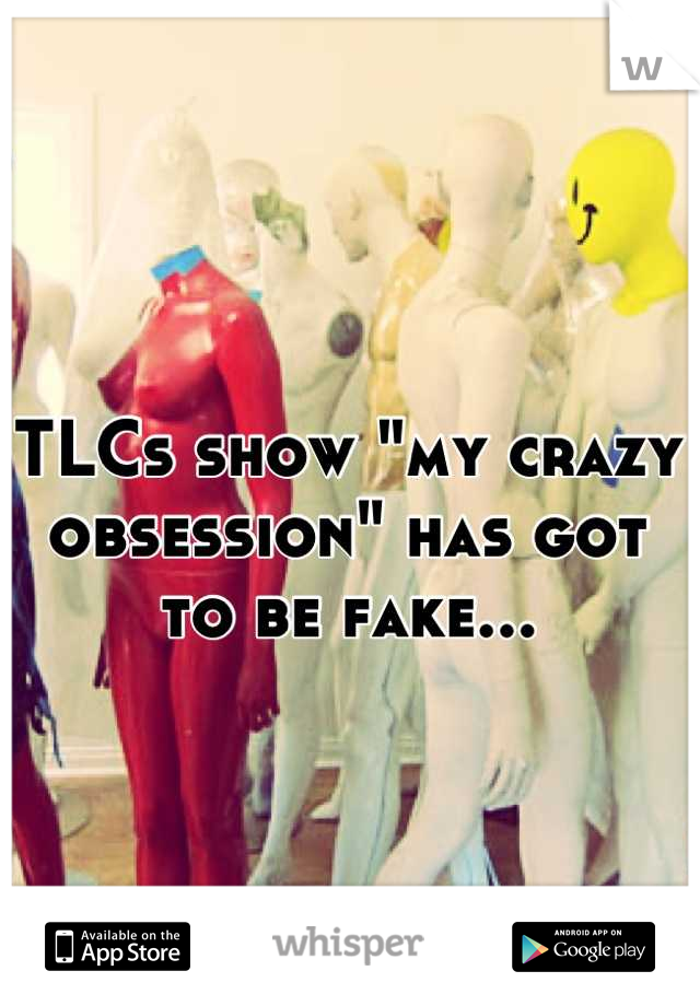 """TLCs show """"my crazy obsession"""" has got to be fake..."""