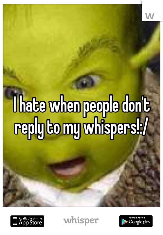 I hate when people don't reply to my whispers!:/