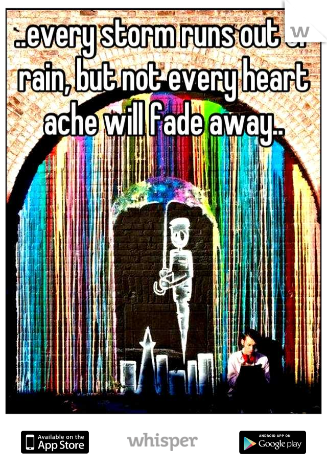 ..every storm runs out of rain, but not every heart ache will fade away..