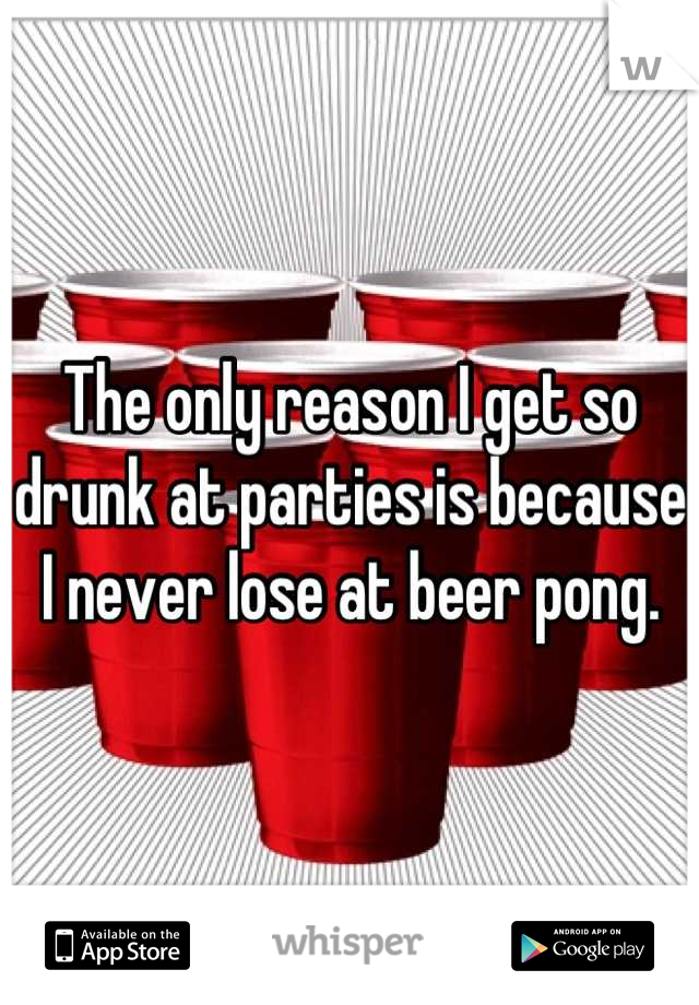 The only reason I get so drunk at parties is because I never lose at beer pong.