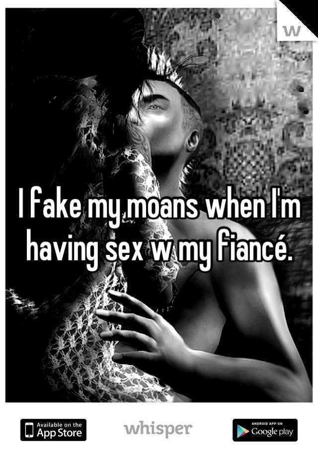 I fake my moans when I'm having sex w my fiancé.