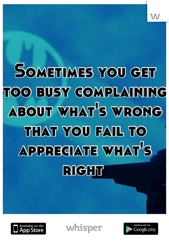 Sometimes you get too busy complaining about what's wrong that you fail to appreciate what's right
