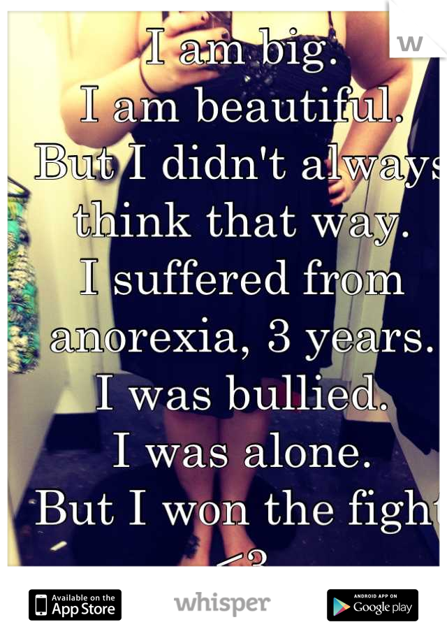 I am big.  I am beautiful.  But I didn't always think that way. I suffered from anorexia, 3 years. I was bullied.  I was alone.  But I won the fight <3