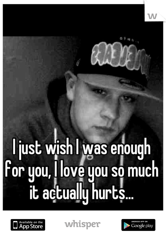 I just wish I was enough for you, I love you so much it actually hurts...