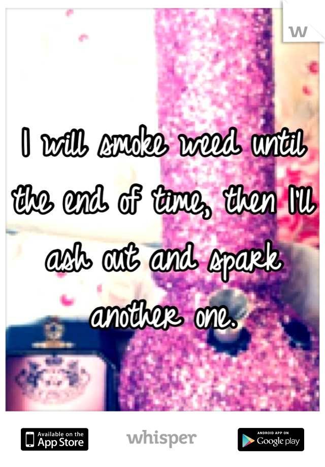 I will smoke weed until the end of time, then I'll ash out and spark another one.