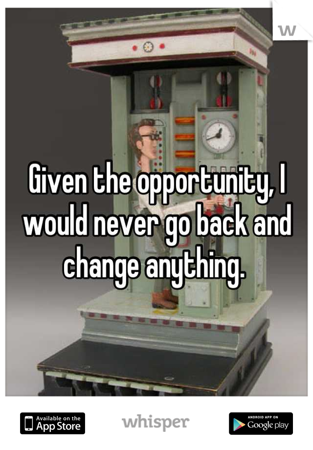Given the opportunity, I would never go back and change anything.