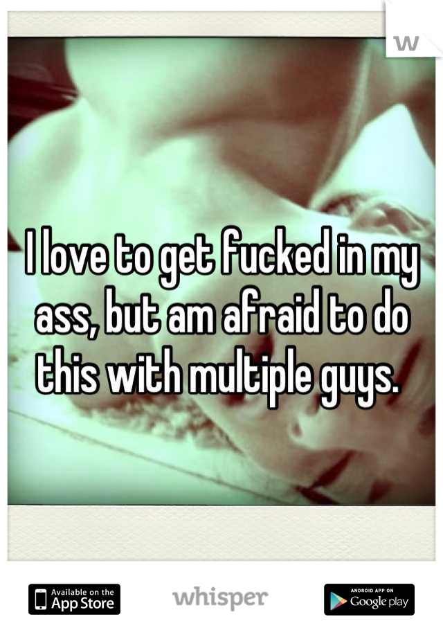 I love to get fucked in my ass, but am afraid to do this with multiple guys.