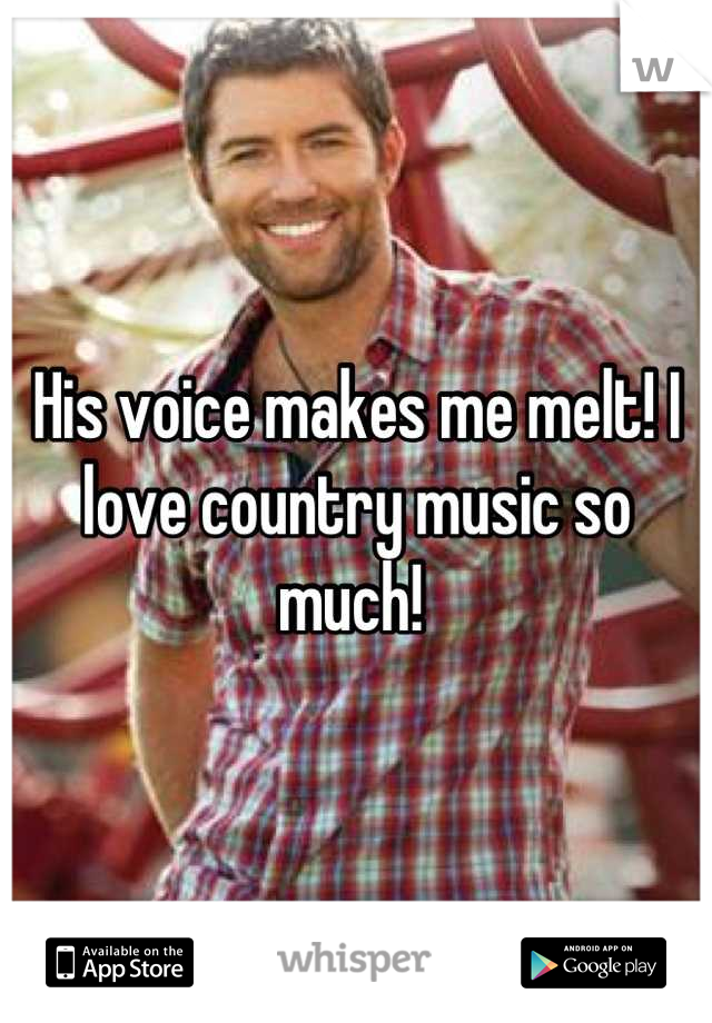 His voice makes me melt! I love country music so much!