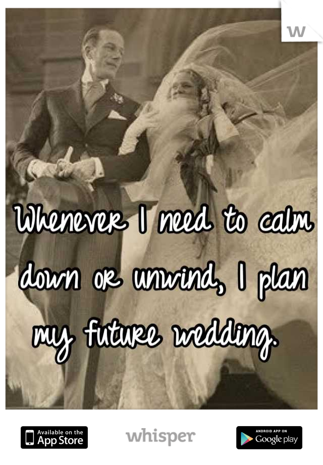 Whenever I need to calm down or unwind, I plan my future wedding.