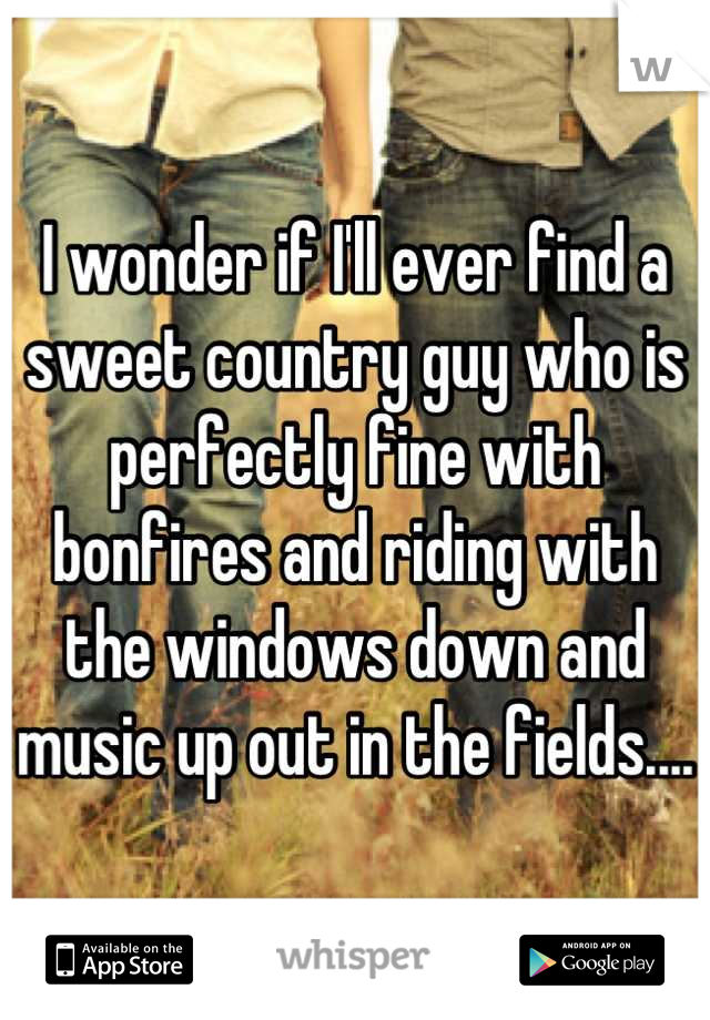 I wonder if I'll ever find a sweet country guy who is perfectly fine with bonfires and riding with the windows down and music up out in the fields....
