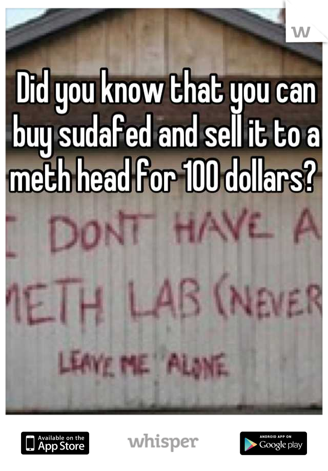 Did you know that you can buy sudafed and sell it to a meth head for 100 dollars?