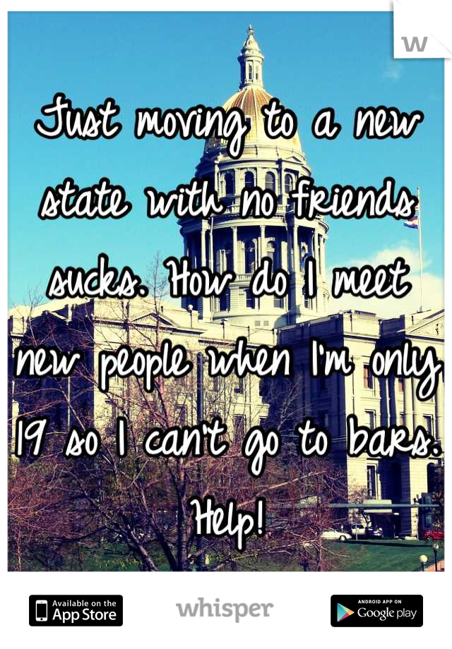 Just moving to a new state with no friends sucks. How do I meet new people when I'm only 19 so I can't go to bars. Help!