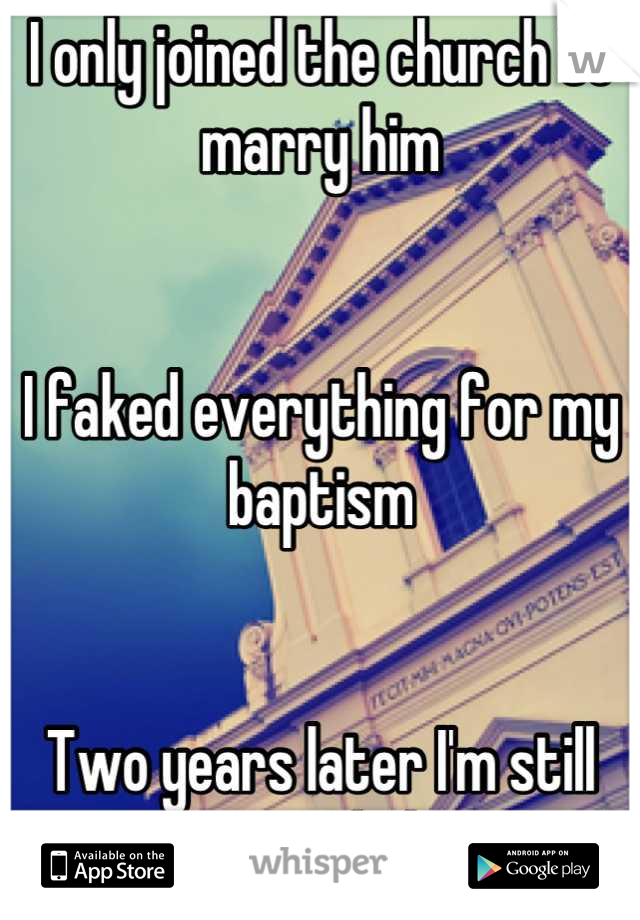 I only joined the church to marry him   I faked everything for my baptism   Two years later I'm still not sure I believe