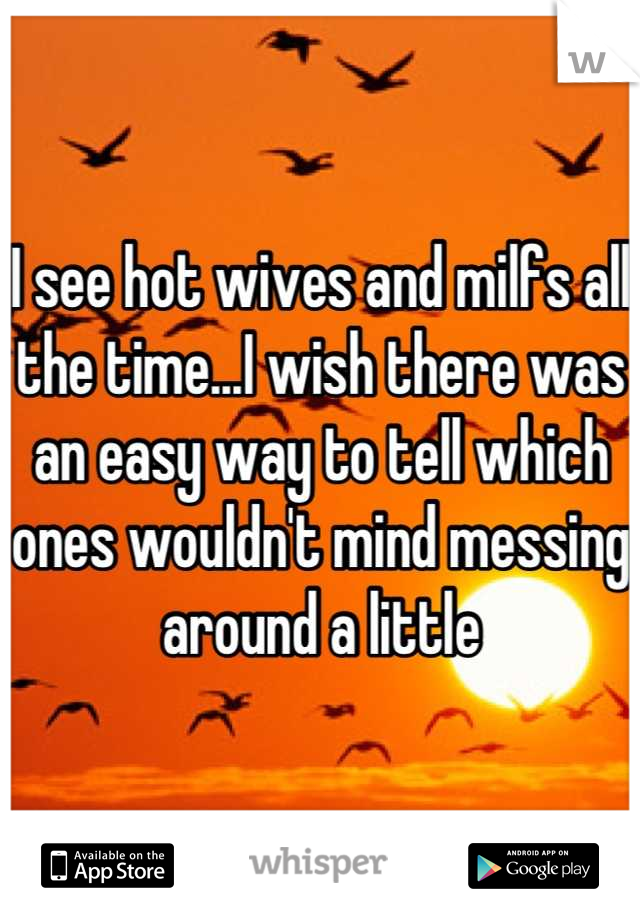 I see hot wives and milfs all the time...I wish there was an easy way to tell which ones wouldn't mind messing around a little