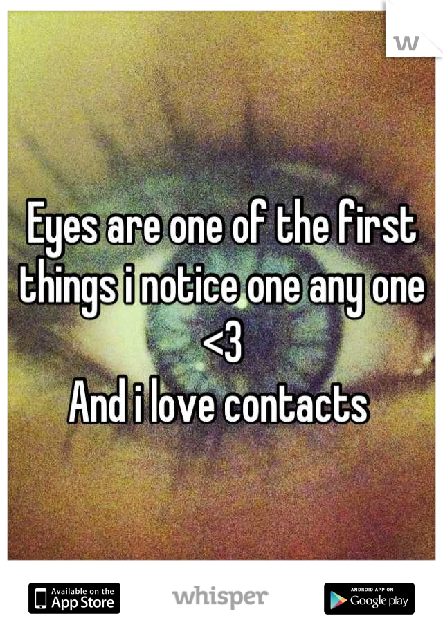 Eyes are one of the first things i notice one any one <3  And i love contacts