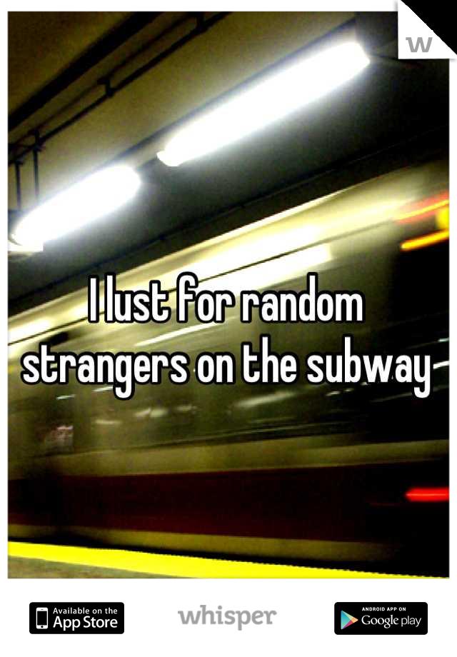 I lust for random strangers on the subway