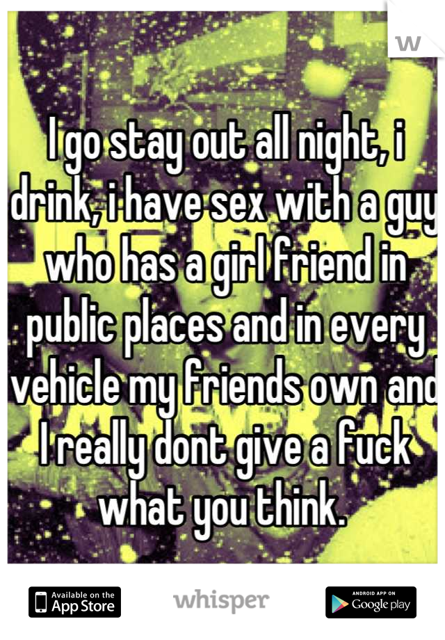 I go stay out all night, i drink, i have sex with a guy who has a girl friend in public places and in every vehicle my friends own and I really dont give a fuck what you think.