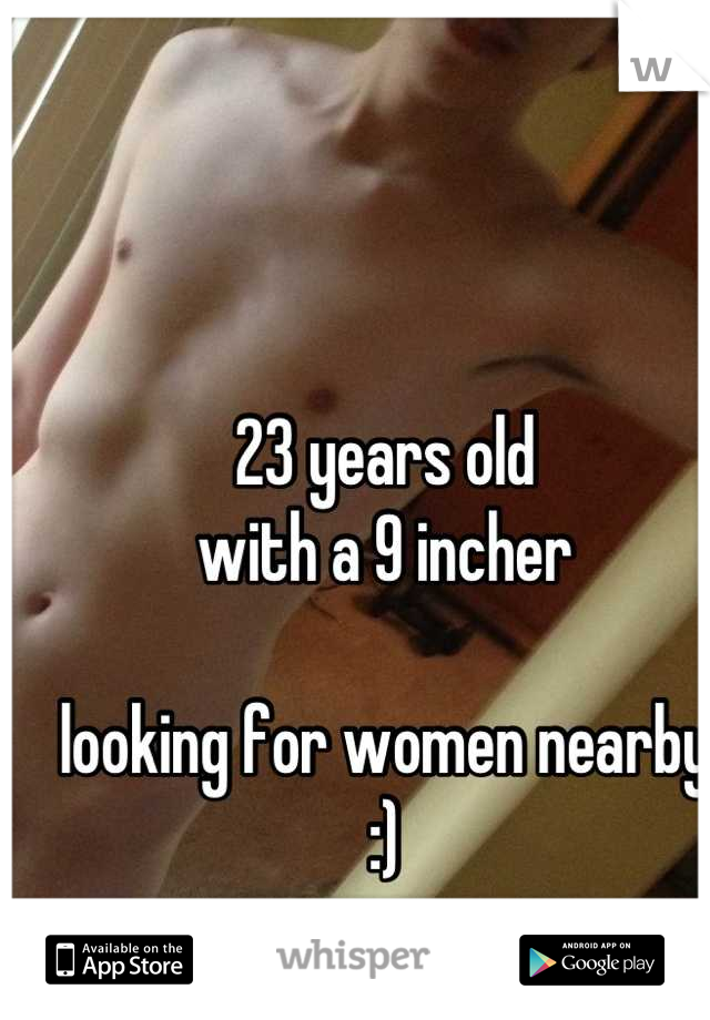23 years old with a 9 incher  looking for women nearby :)
