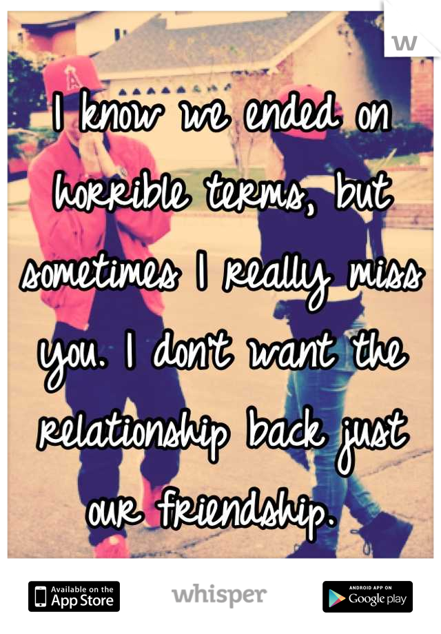 I know we ended on horrible terms, but sometimes I really miss you. I don't want the relationship back just our friendship.