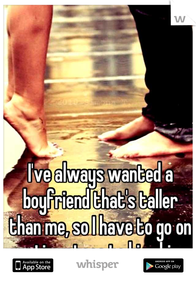 I've always wanted a boyfriend that's taller than me, so I have to go on my tippy toes to kiss him.