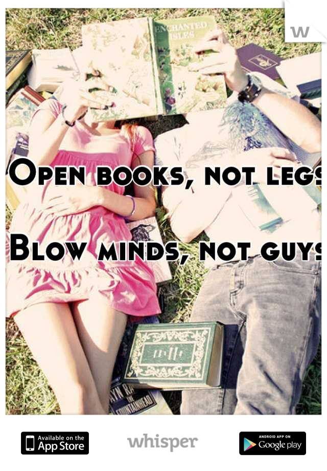 Open books, not legs  Blow minds, not guys
