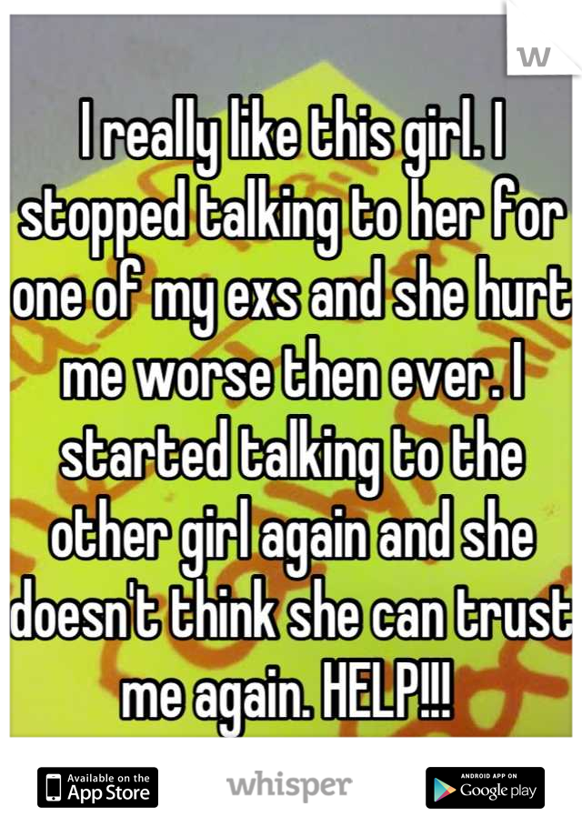 I really like this girl. I stopped talking to her for one of my exs and she hurt me worse then ever. I started talking to the other girl again and she doesn't think she can trust me again. HELP!!!