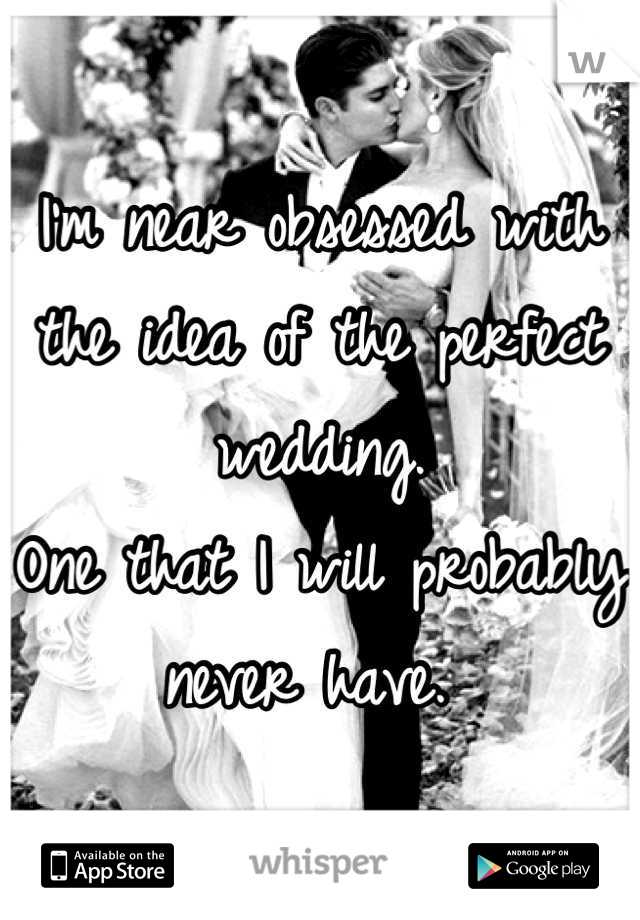 I'm near obsessed with the idea of the perfect wedding.  One that I will probably never have.