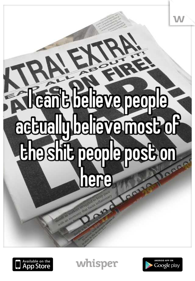 I can't believe people actually believe most of the shit people post on here