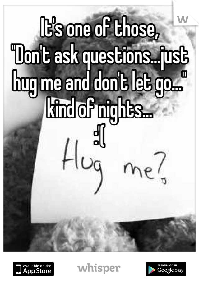 "It's one of those, ""Don't ask questions...just hug me and don't let go..."" kind of nights... :'("