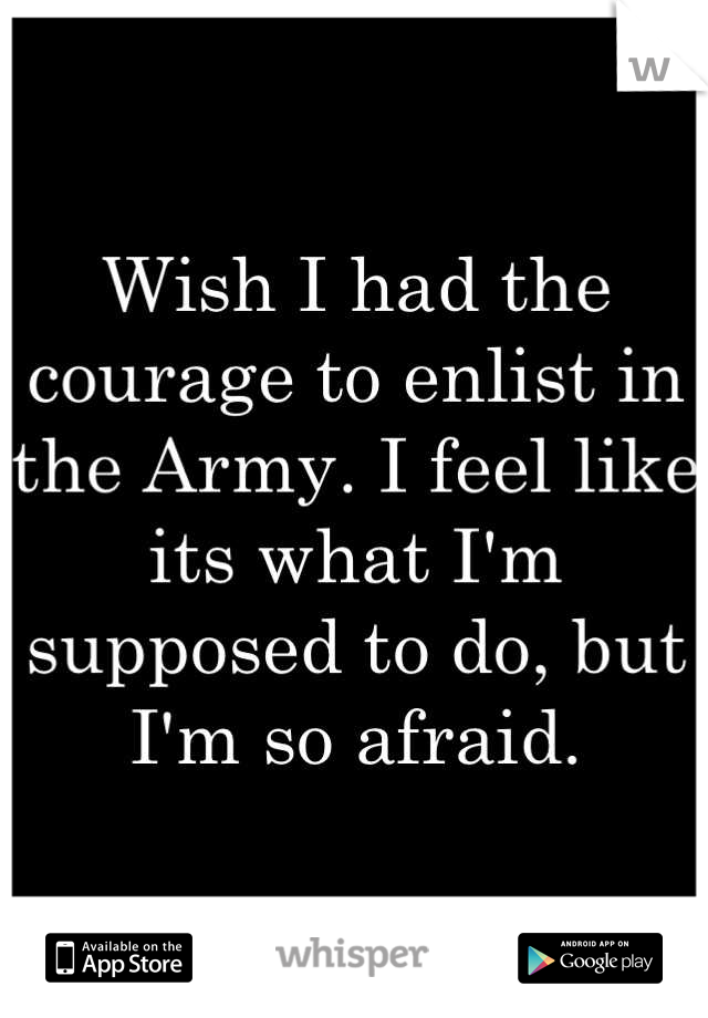 Wish I had the courage to enlist in the Army. I feel like its what I'm supposed to do, but I'm so afraid.