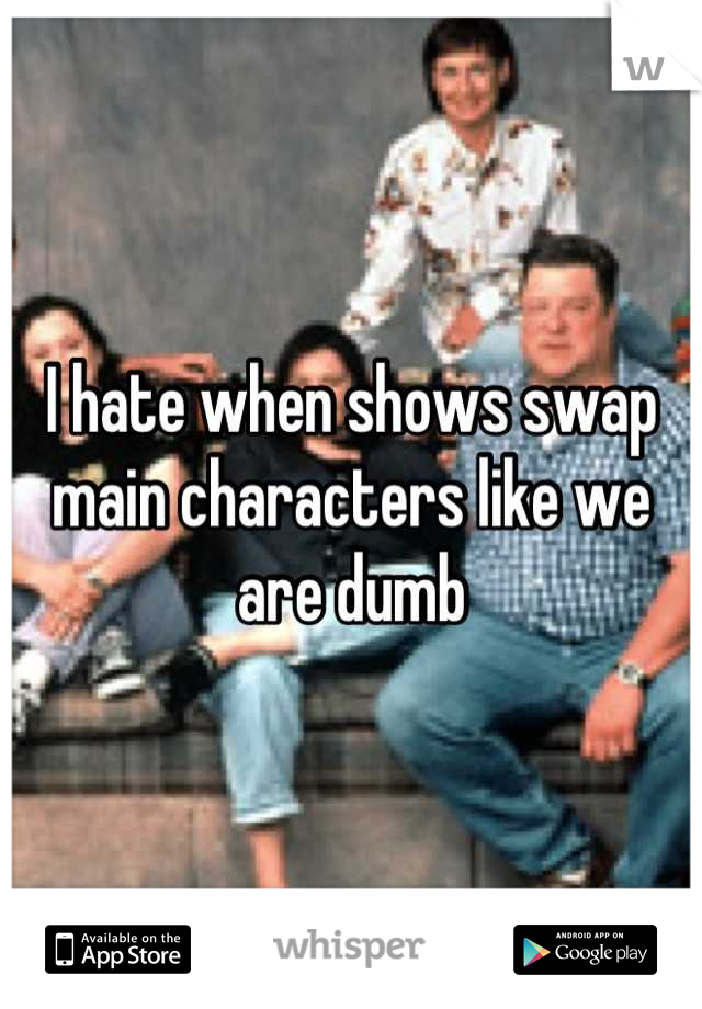 I hate when shows swap main characters like we are dumb