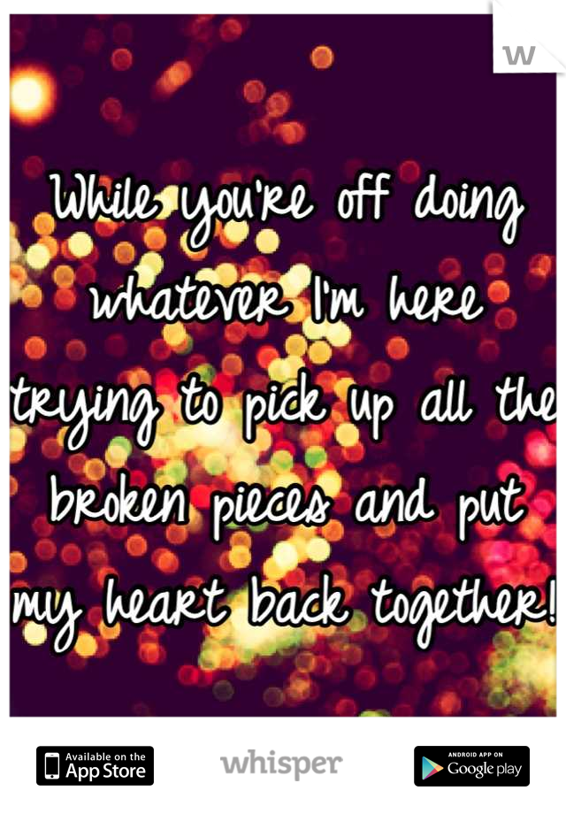 While you're off doing whatever I'm here trying to pick up all the broken pieces and put my heart back together!